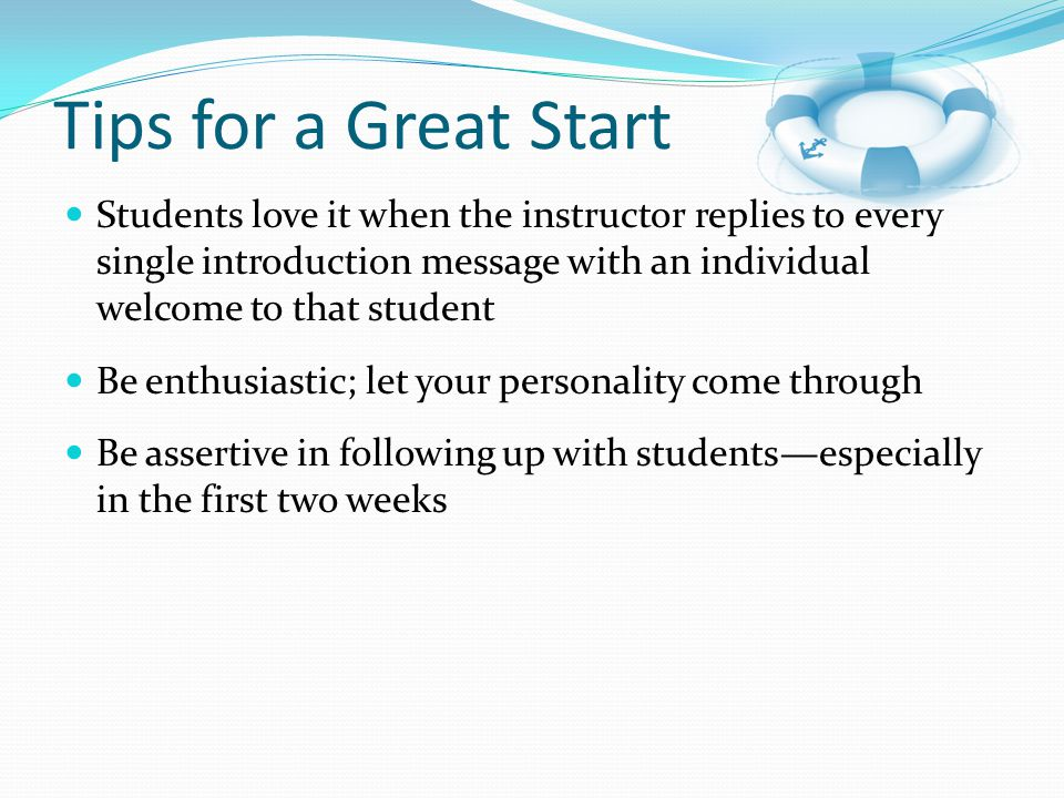 Tips for a Great Start Students love it when the instructor replies to every single introduction message with an individual welcome to that student.