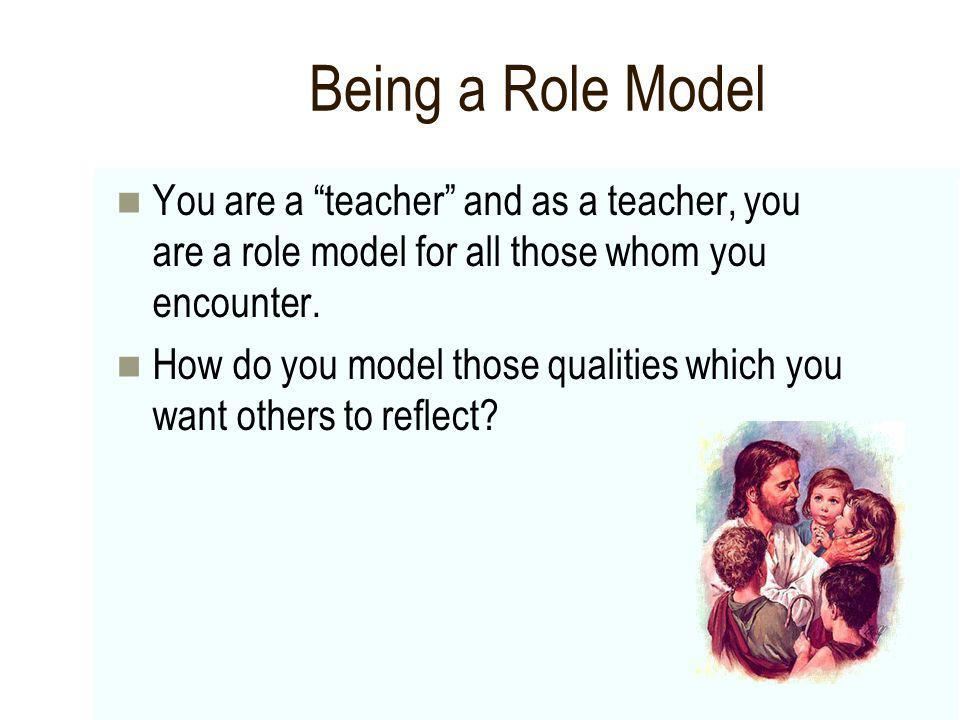 Being a Role Model You are a teacher and as a teacher, you are a role model for all those whom you encounter.