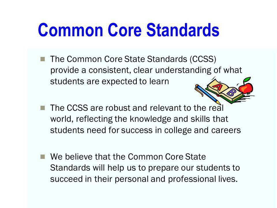 Common Core Standards The Common Core State Standards (CCSS) provide a consistent, clear understanding of what students are expected to learn.