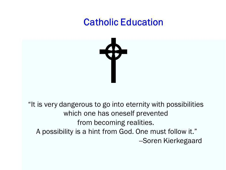 Catholic Education It is very dangerous to go into eternity with possibilities which one has oneself prevented.