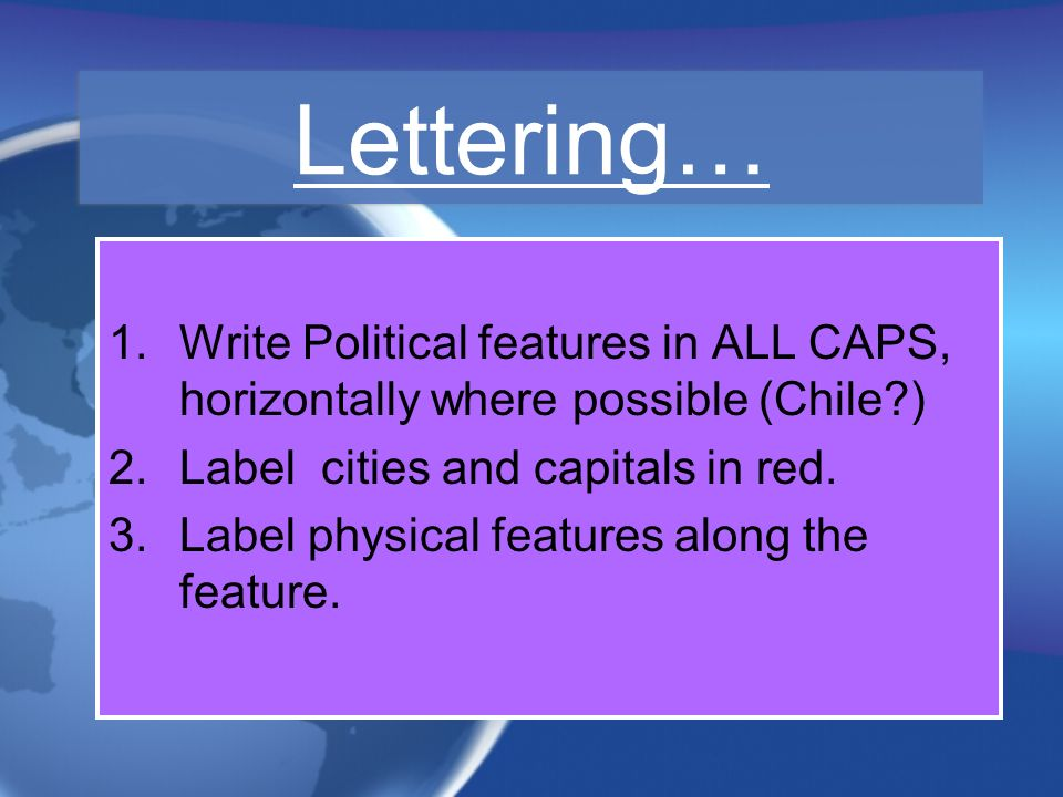 Lettering… Write Political features in ALL CAPS, horizontally where possible (Chile ) Label cities and capitals in red.