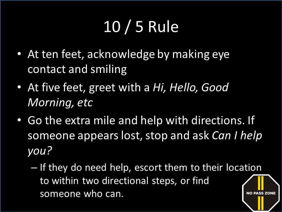 10 / 5 Rule At ten feet, acknowledge by making eye contact and smiling