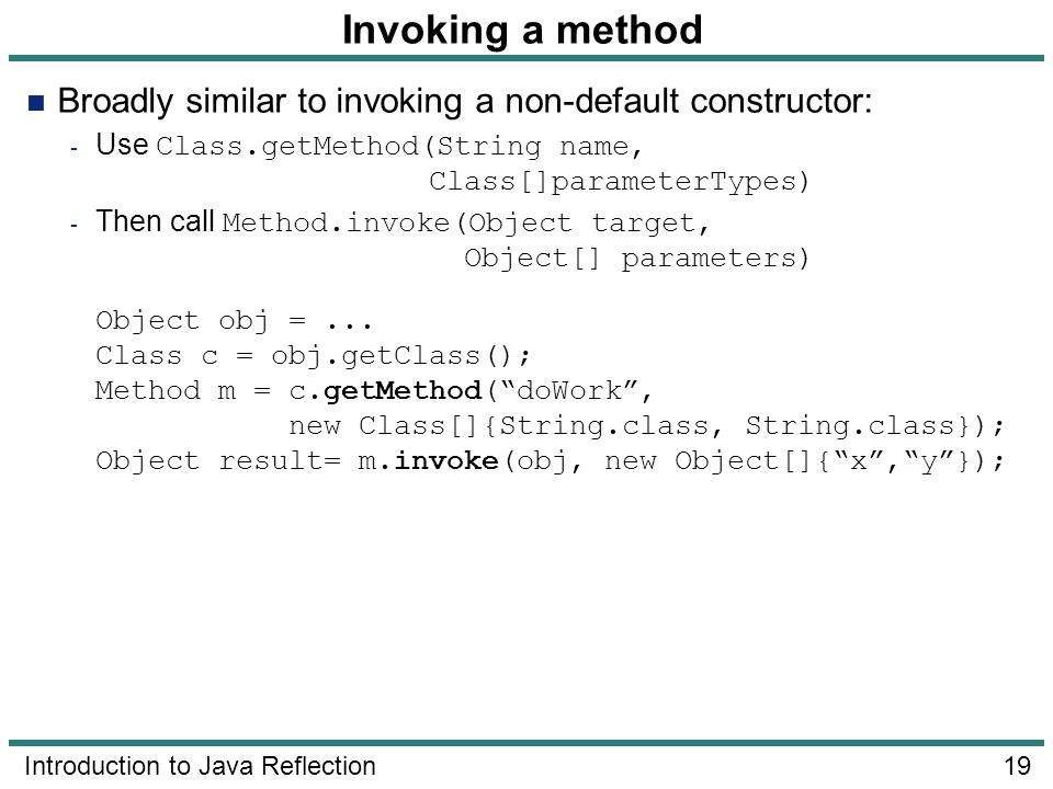 Invoking a method Broadly similar to invoking a non-default constructor: Use Class.getMethod(String name, Class[]parameterTypes)