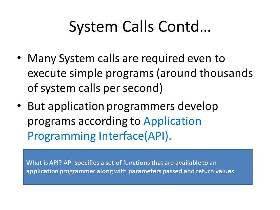 System Calls Contd… Many System calls are required even to execute simple programs (around thousands of system calls per second)