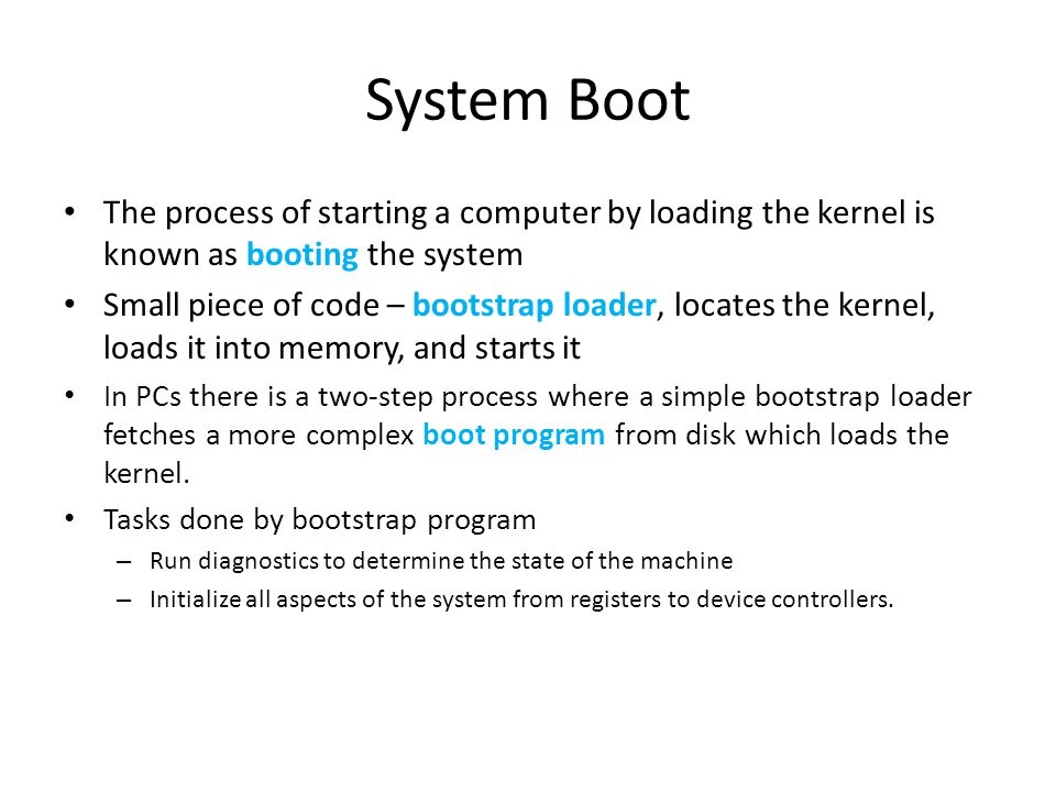 System Boot The process of starting a computer by loading the kernel is known as booting the system.