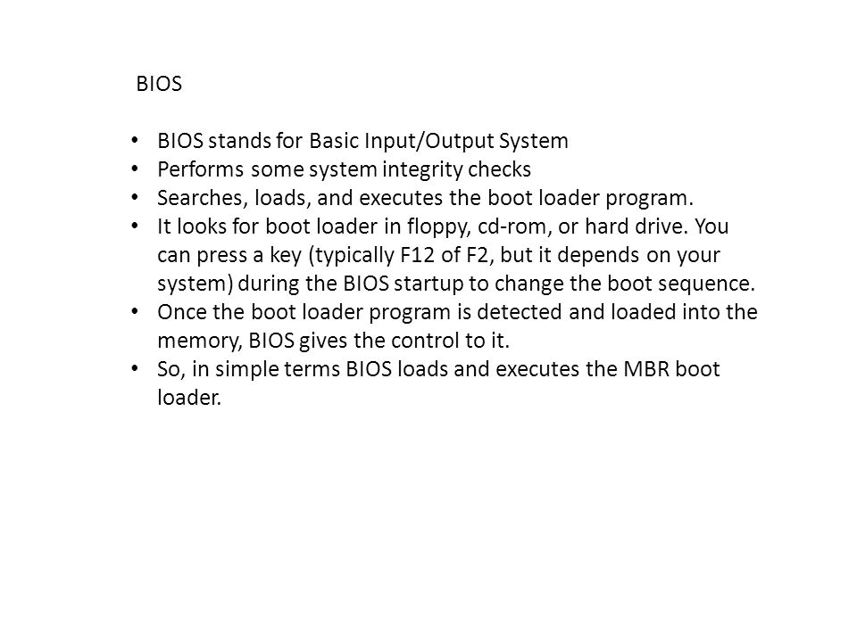 BIOS BIOS stands for Basic Input/Output System. Performs some system integrity checks. Searches, loads, and executes the boot loader program.