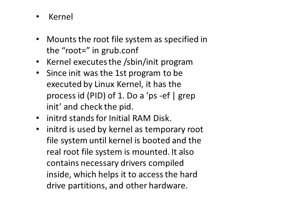 Kernel Mounts the root file system as specified in the root= in grub.conf. Kernel executes the /sbin/init program.