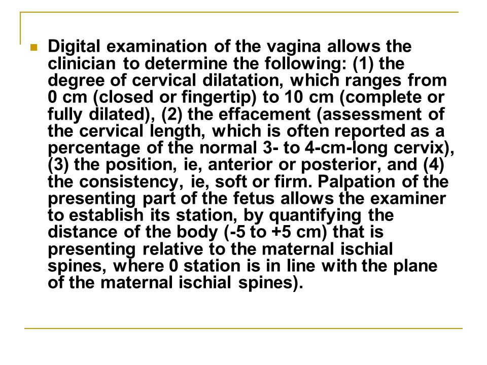 Digital examination of the vagina allows the clinician to determine the following: (1) the degree of cervical dilatation, which ranges from 0 cm (closed or fingertip) to 10 cm (complete or fully dilated), (2) the effacement (assessment of the cervical length, which is often reported as a percentage of the normal 3- to 4-cm-long cervix), (3) the position, ie, anterior or posterior, and (4) the consistency, ie, soft or firm.