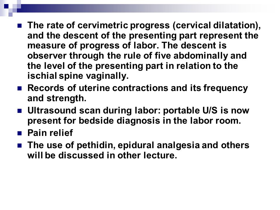 The rate of cervimetric progress (cervical dilatation), and the descent of the presenting part represent the measure of progress of labor. The descent is observer through the rule of five abdominally and the level of the presenting part in relation to the ischial spine vaginally.
