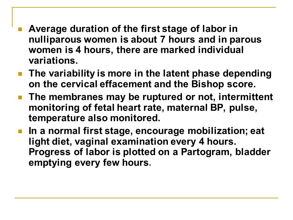 Average duration of the first stage of labor in nulliparous women is about 7 hours and in parous women is 4 hours, there are marked individual variations.