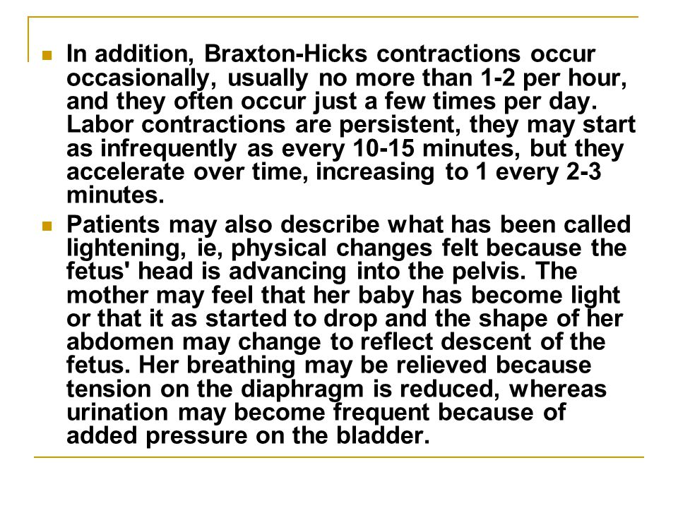In addition, Braxton-Hicks contractions occur occasionally, usually no more than 1-2 per hour, and they often occur just a few times per day. Labor contractions are persistent, they may start as infrequently as every 10-15 minutes, but they accelerate over time, increasing to 1 every 2-3 minutes.