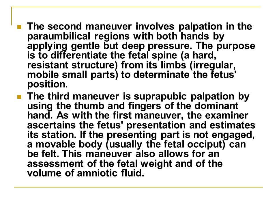 The second maneuver involves palpation in the paraumbilical regions with both hands by applying gentle but deep pressure. The purpose is to differentiate the fetal spine (a hard, resistant structure) from its limbs (irregular, mobile small parts) to determinate the fetus position.