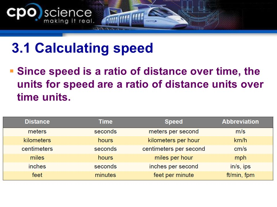 3.1 Calculating speed Since speed is a ratio of distance over time, the units for speed are a ratio of distance units over time units.