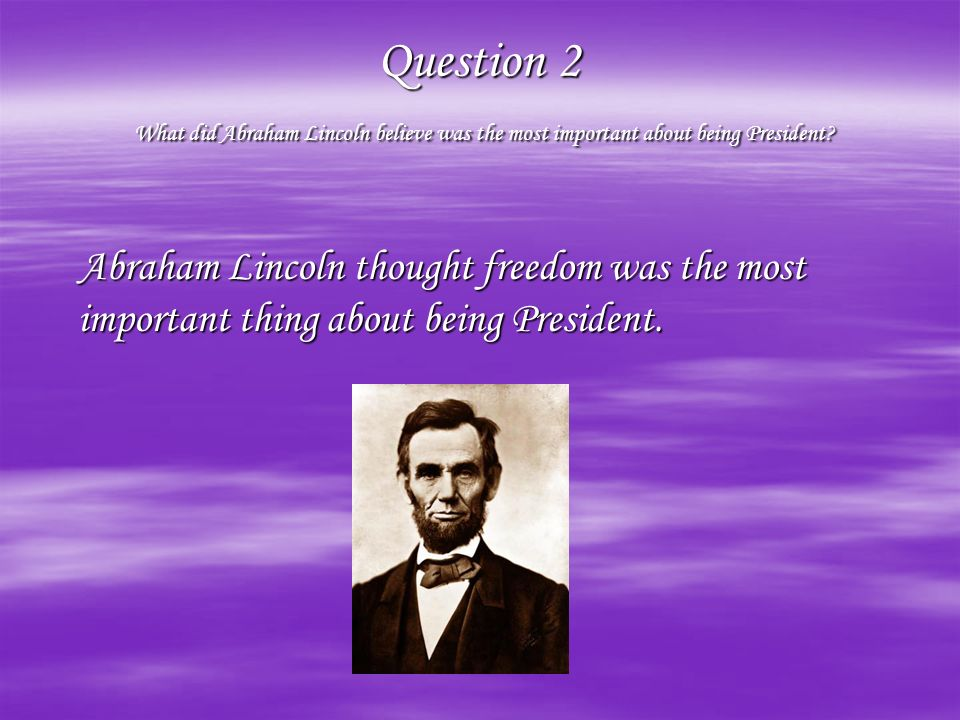 Question 2 What did Abraham Lincoln believe was the most important about being President