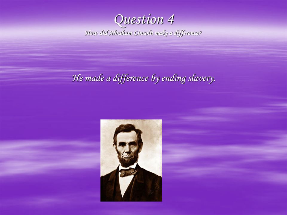 Question 4 How did Abraham Lincoln make a difference