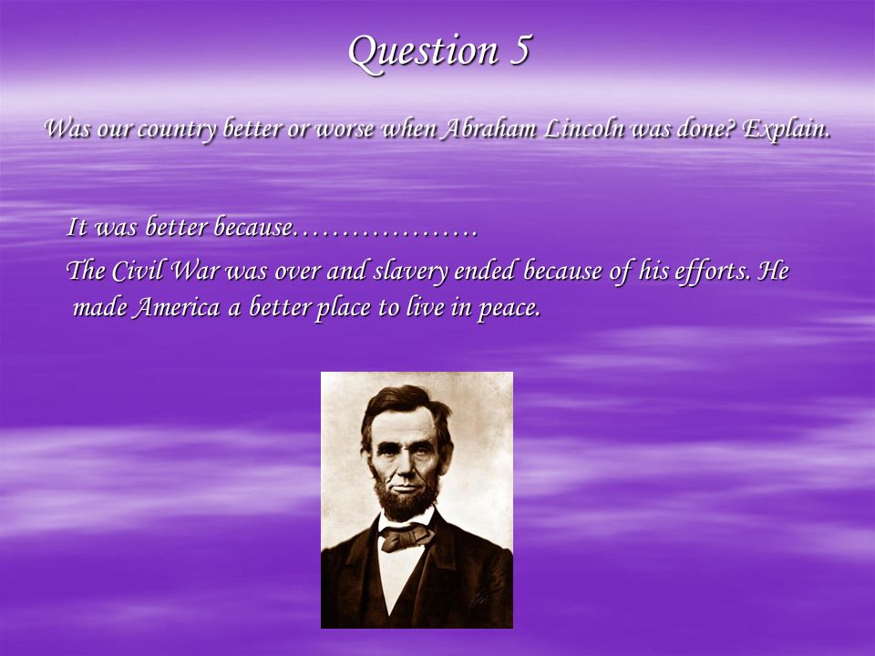 Question 5 Was our country better or worse when Abraham Lincoln was done Explain.