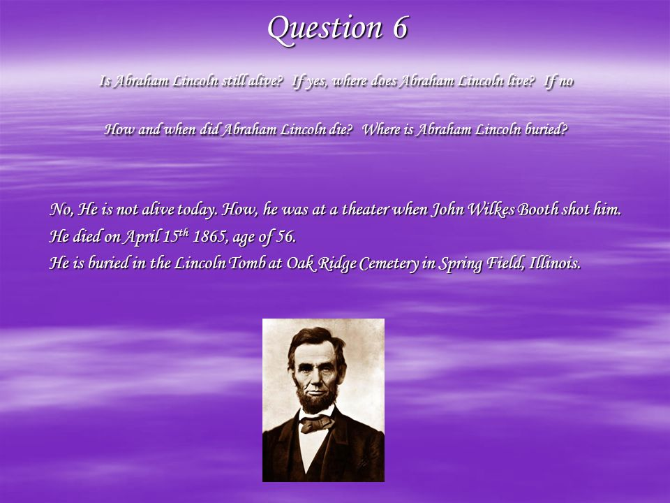 Question 6 Is Abraham Lincoln still alive
