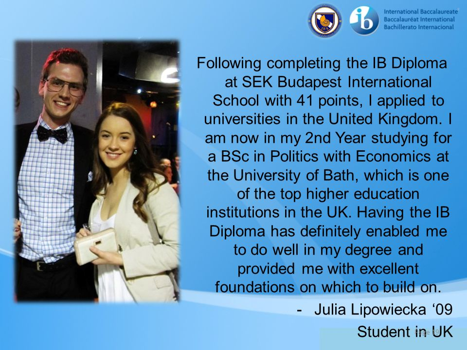 Following completing the IB Diploma at SEK Budapest International School with 41 points, I applied to universities in the United Kingdom. I am now in my 2nd Year studying for a BSc in Politics with Economics at the University of Bath, which is one of the top higher education institutions in the UK. Having the IB Diploma has definitely enabled me to do well in my degree and provided me with excellent foundations on which to build on.