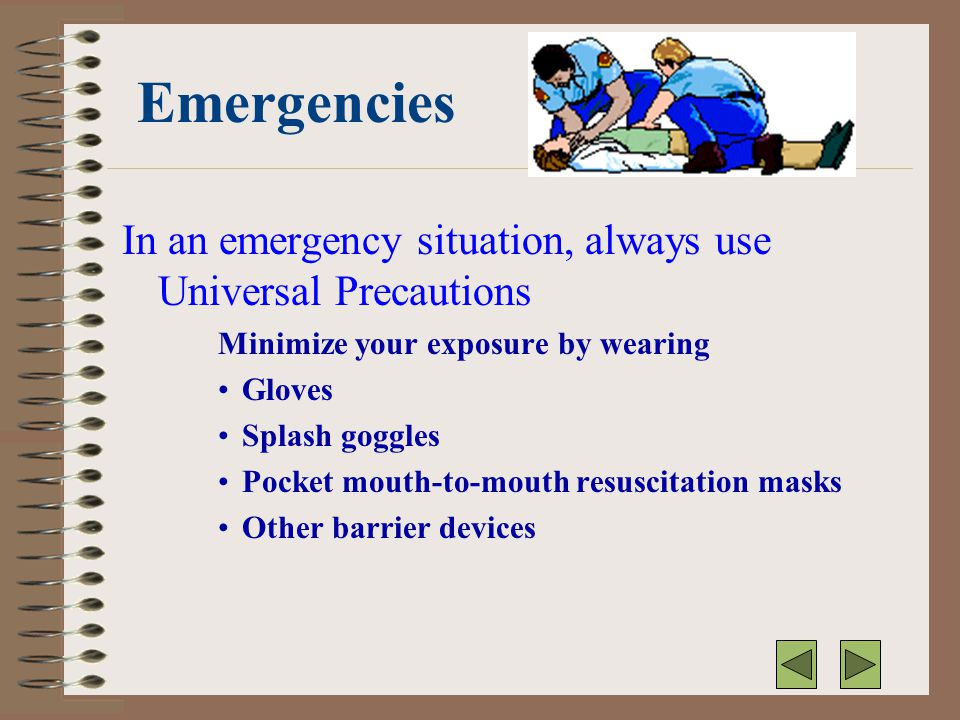 Emergencies In an emergency situation, always use Universal Precautions. Minimize your exposure by wearing.