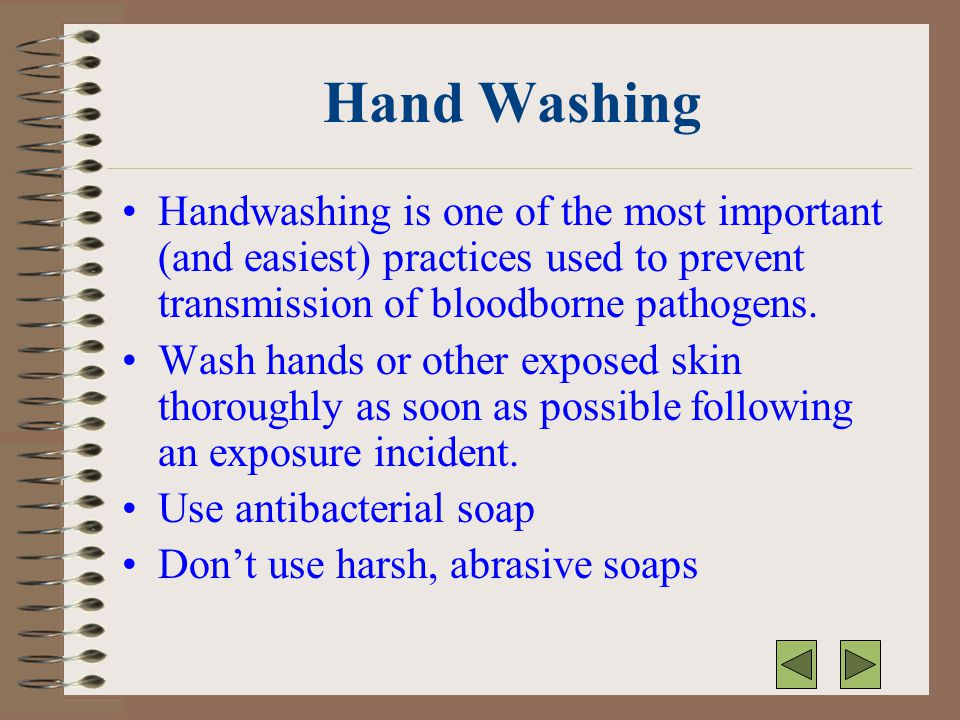 Hand Washing Handwashing is one of the most important (and easiest) practices used to prevent transmission of bloodborne pathogens.