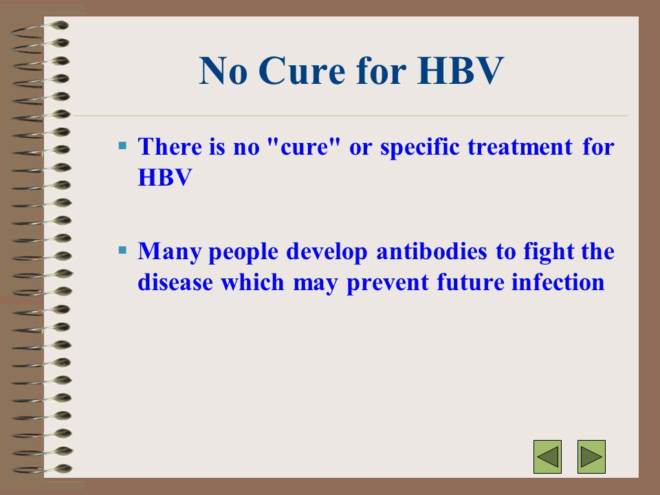 No Cure for HBV There is no cure or specific treatment for HBV