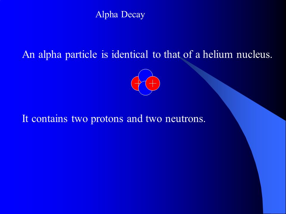 An alpha particle is identical to that of a helium nucleus.