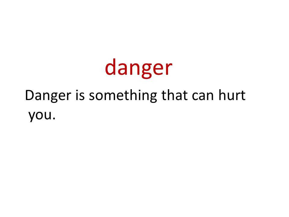 danger Danger is something that can hurt you.