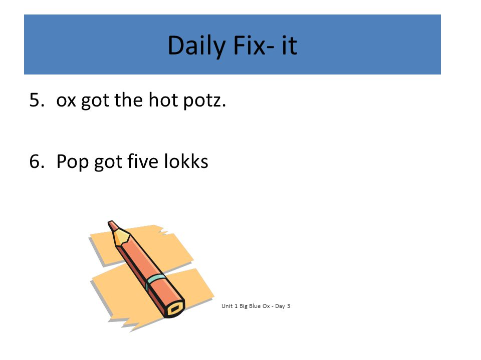 Daily Fix- it ox got the hot potz. Pop got five lokks
