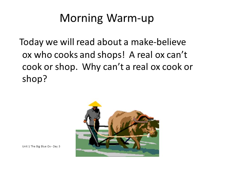 Morning Warm-up Today we will read about a make-believe ox who cooks and shops! A real ox can't cook or shop. Why can't a real ox cook or shop