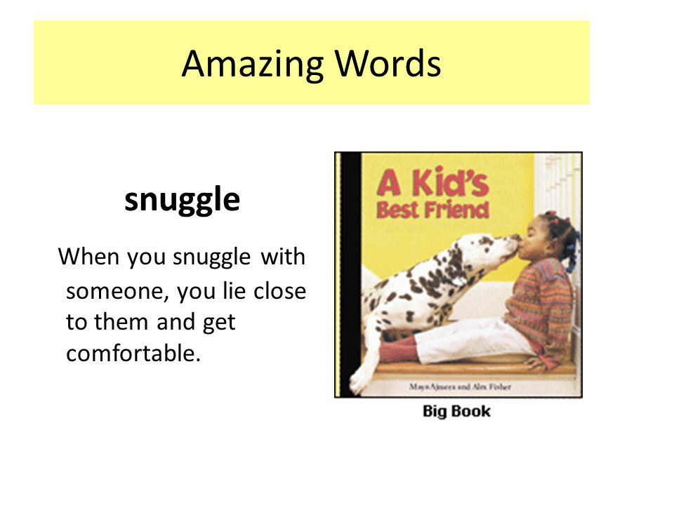 Amazing Words snuggle When you snuggle with someone, you lie close to them and get comfortable.