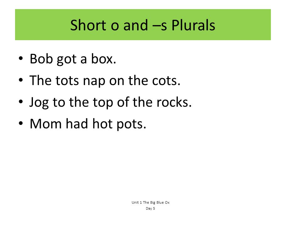 Short o and –s Plurals Bob got a box. The tots nap on the cots.