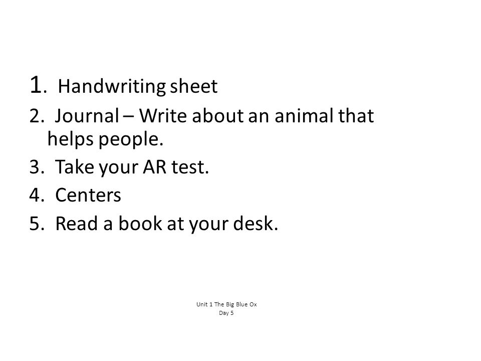 1. Handwriting sheet 2. Journal – Write about an animal that helps people. 3. Take your AR test.