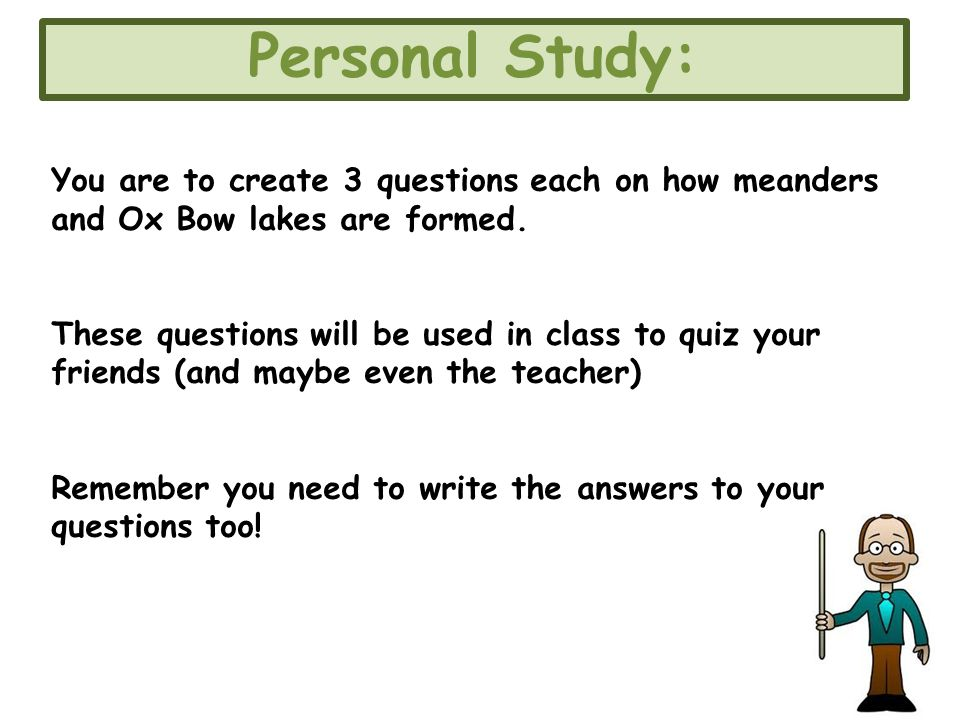 Personal Study: You are to create 3 questions each on how meanders and Ox Bow lakes are formed.