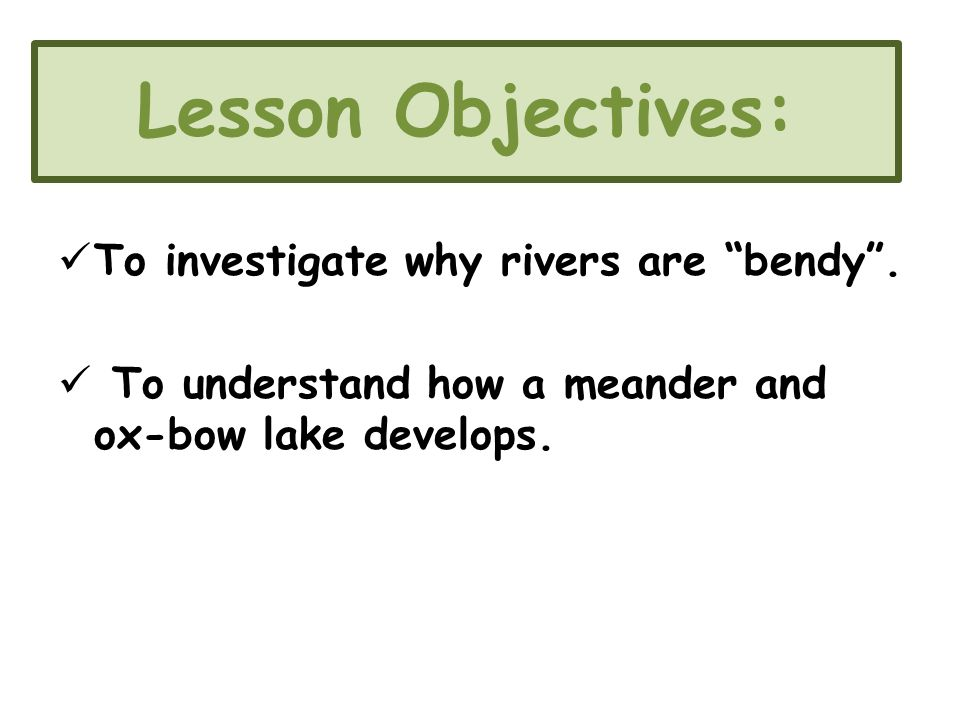 Lesson Objectives: To investigate why rivers are bendy .