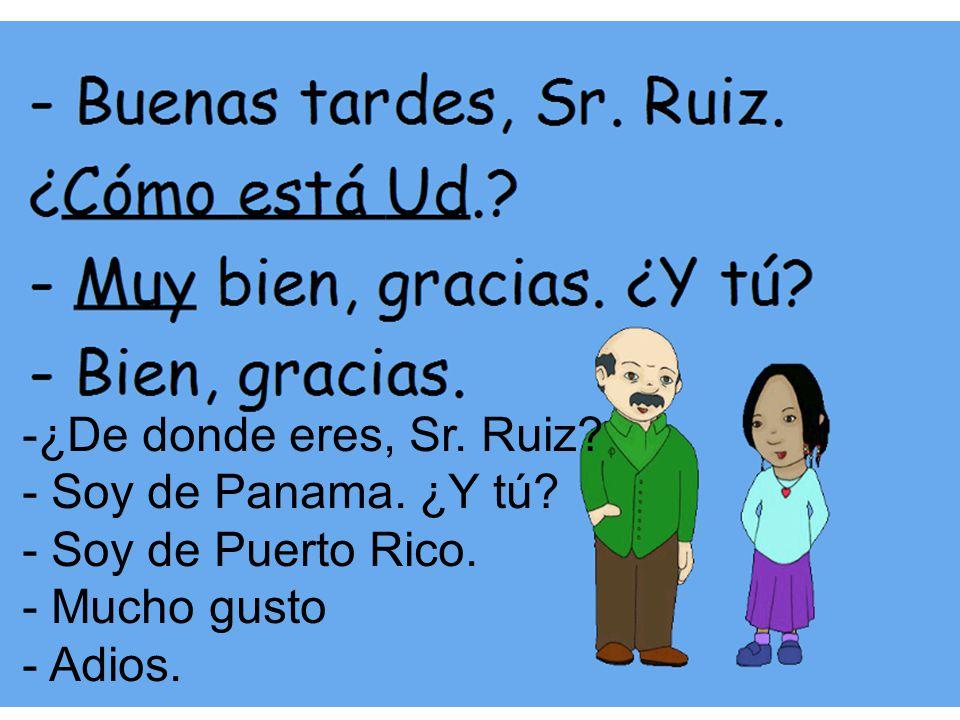 ¿De donde eres, Sr. Ruiz Soy de Panama. ¿Y tú Soy de Puerto Rico. Mucho gusto Adios.