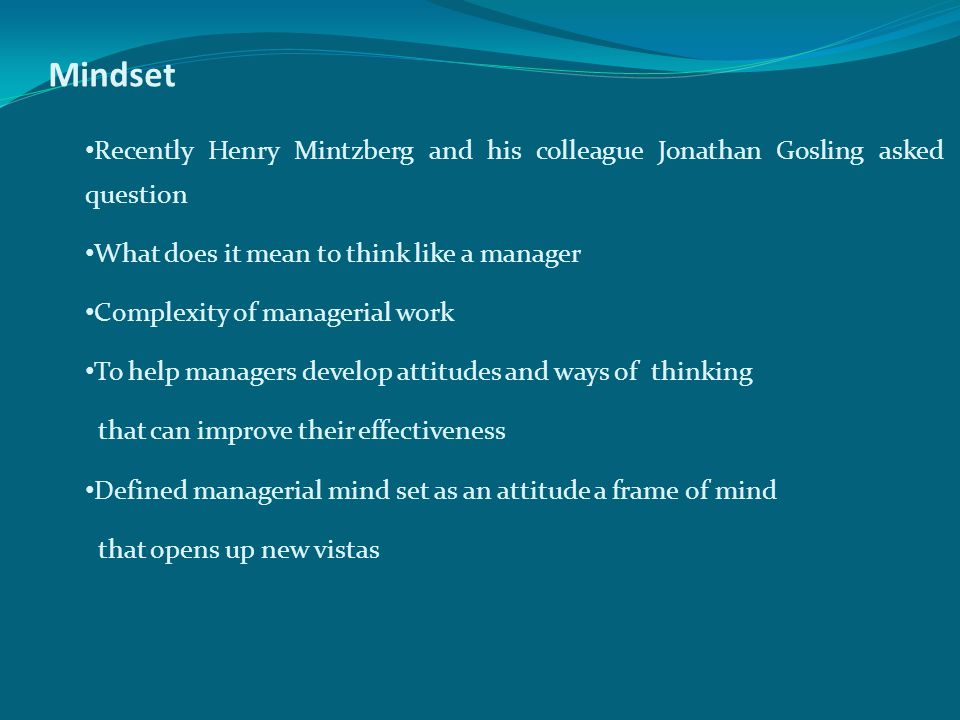 Mindset Recently Henry Mintzberg and his colleague Jonathan Gosling asked question. What does it mean to think like a manager.