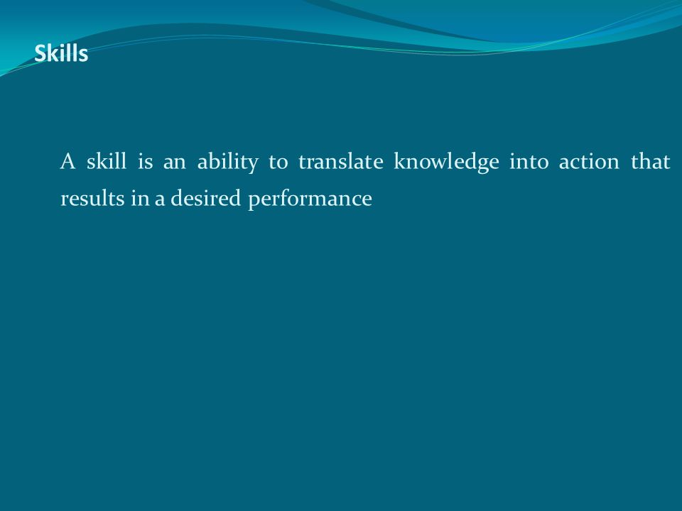 Skills A skill is an ability to translate knowledge into action that results in a desired performance.