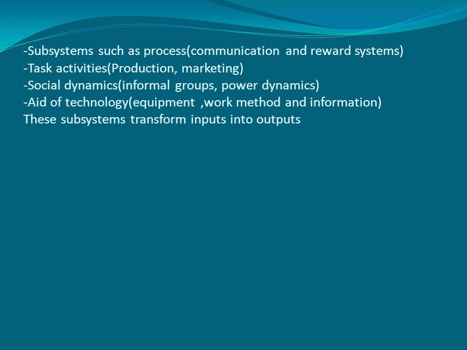 -Subsystems such as process(communication and reward systems) -Task activities(Production, marketing) -Social dynamics(informal groups, power dynamics) -Aid of technology(equipment ,work method and information) These subsystems transform inputs into outputs