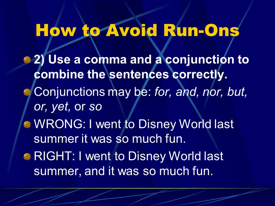 How to Avoid Run-Ons 2) Use a comma and a conjunction to combine the sentences correctly. Conjunctions may be: for, and, nor, but, or, yet, or so.