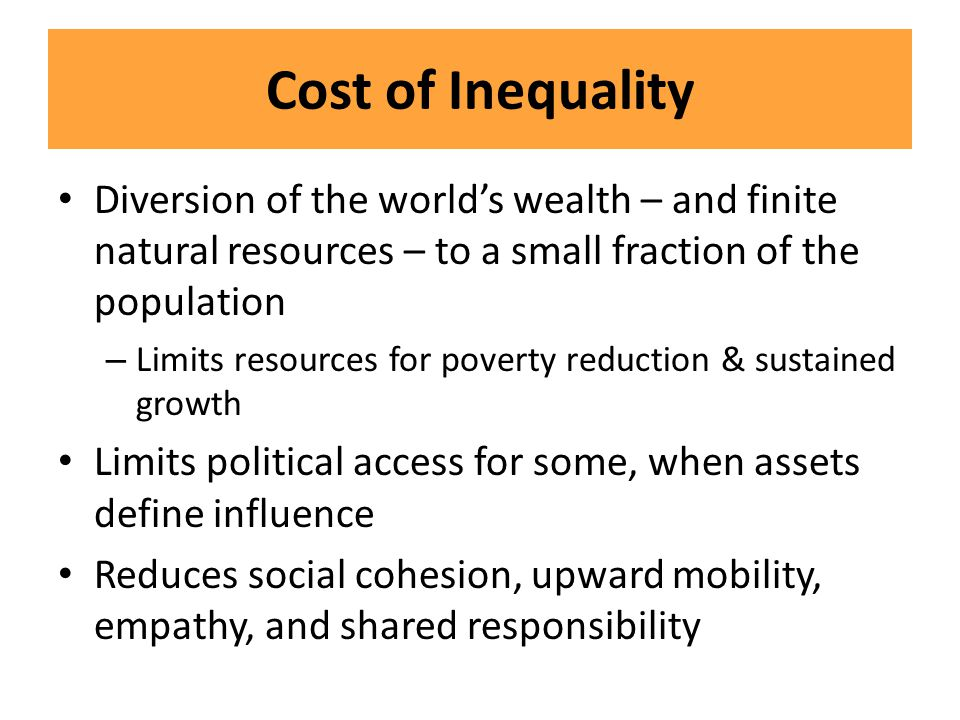 Cost of Inequality Diversion of the world's wealth – and finite natural resources – to a small fraction of the population.