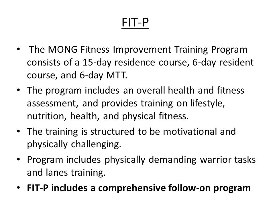 FIT-P The MONG Fitness Improvement Training Program consists of a 15-day residence course, 6-day resident course, and 6-day MTT.