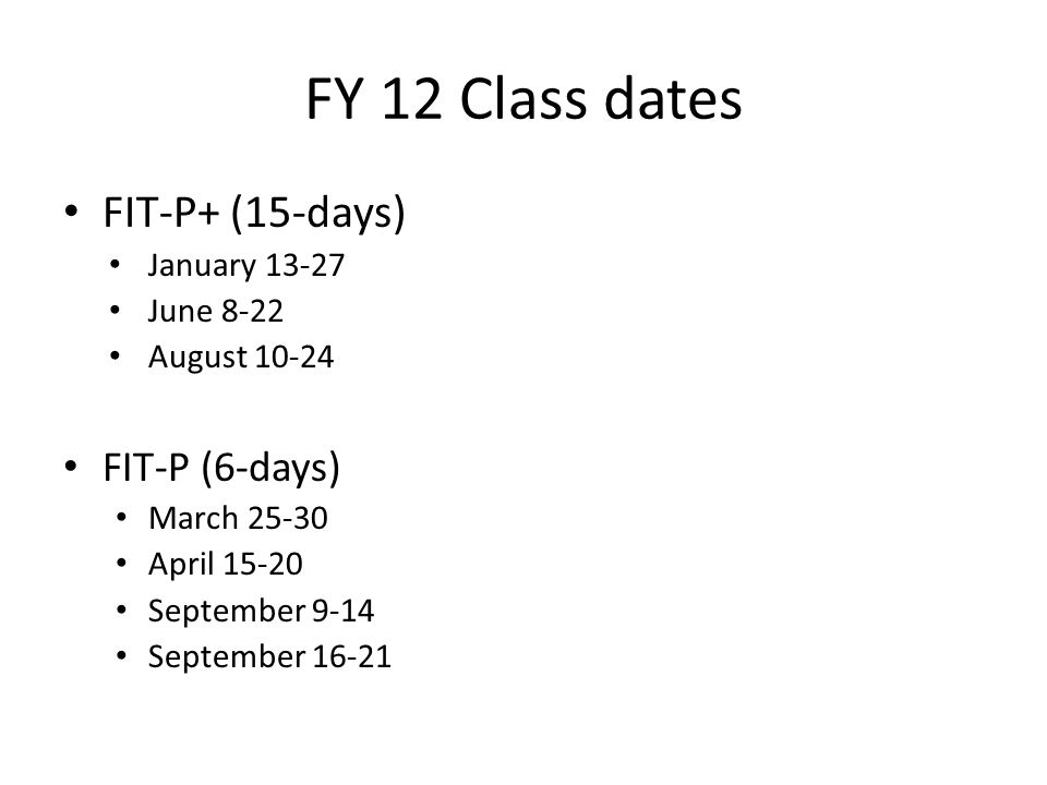 FY 12 Class dates FIT-P+ (15-days) FIT-P (6-days) January 13-27