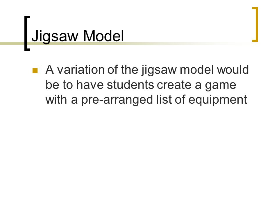 Jigsaw Model A variation of the jigsaw model would be to have students create a game with a pre-arranged list of equipment.