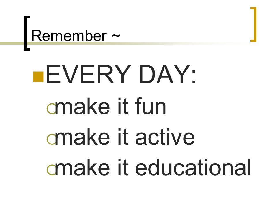 Remember ~ EVERY DAY: make it fun make it active make it educational