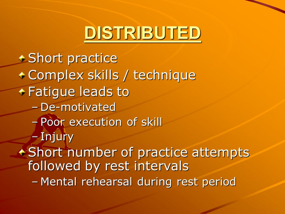 DISTRIBUTED Short practice Complex skills / technique Fatigue leads to