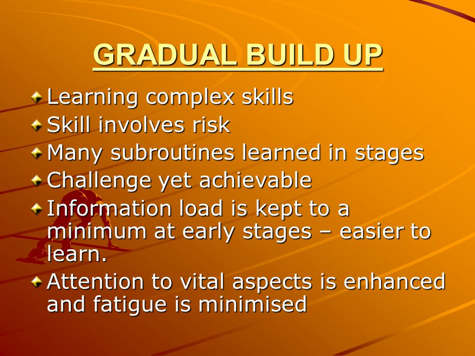GRADUAL BUILD UP Learning complex skills Skill involves risk