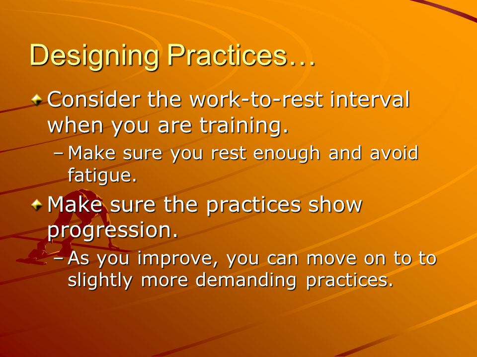 Designing Practices… Consider the work-to-rest interval when you are training. Make sure you rest enough and avoid fatigue.