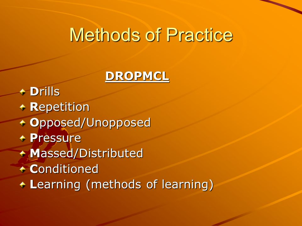 Methods of Practice DROPMCL Drills Repetition Opposed/Unopposed