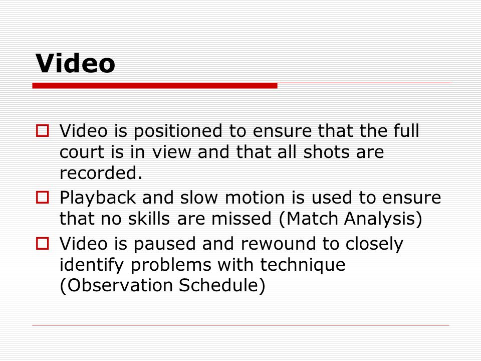 Video Video is positioned to ensure that the full court is in view and that all shots are recorded.
