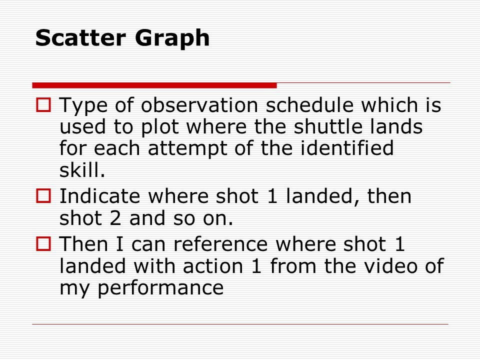 Scatter Graph Type of observation schedule which is used to plot where the shuttle lands for each attempt of the identified skill.